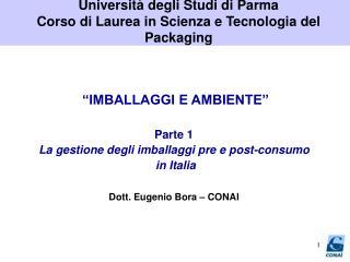 IMBALLAGGI E AMBIENTE   Parte 1 La gestione degli imballaggi pre e post-consumo  in Italia   Dott. Eugenio Bora   CONAI