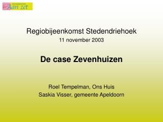 Regiobijeenkomst Stedendriehoek 11 november 2003 De case Zevenhuizen Roel Tempelman, Ons Huis