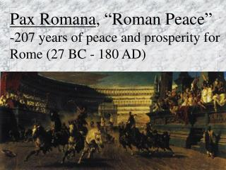 "Pax Romana , ""Roman Peace""   -207 years of peace and prosperity for Rome (27 BC - 180 AD)"