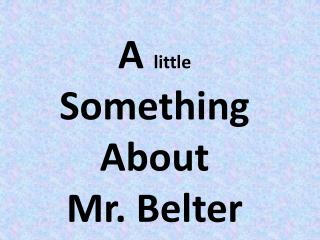A  little  Something About  Mr. Belter