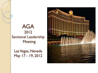 AGA 201 2 Sectional Leadership    Meeting Las Vegas, Nevada May  1 7 -  1 9 , 201 2