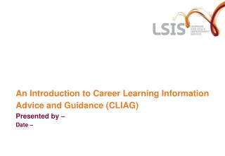 An Introduction to Career Learning Information Advice and Guidance (CLIAG)  Presented by – Date –