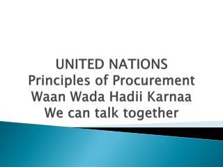 UNITED NATIONS Principles of Procurement Waan Wada Hadii Karnaa We can talk together