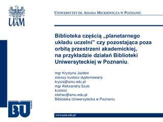 mgr Krystyna Jazdon starszy kustosz dyplomowany krysia@amu.pl mgr Aleksandra Szulc kustosz