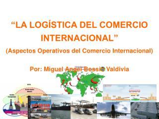 """""""LA LOGÍSTICA DEL COMERCIO INTERNACIONAL""""  (Aspectos Operativos del Comercio Internacional)"""