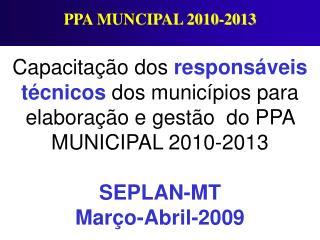 Capacita  o dos respons veis t cnicos dos munic pios para elabora  o e gest o  do PPA  MUNICIPAL 2010-2013  SEPLAN-MT Ma
