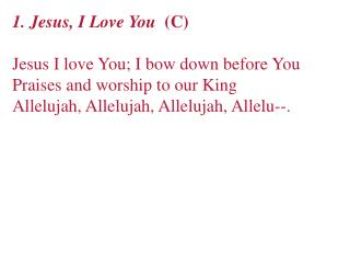 1. Jesus, I Love You   (C) Jesus I love You; I bow down before You Praises and worship to our King