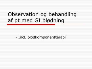 Observation og behandling  af pt med GI blødning