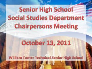 Senior High School Social Studies Department Chairpersons Meeting October 13, 2011