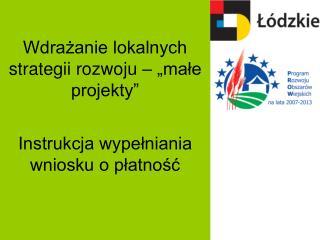 """Wdrażanie lokalnych strategii rozwoju – """"małe projekty"""" Instrukcja wypełniania wniosku o płatność"""