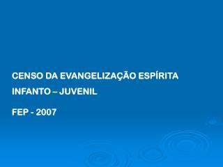 CENSO DA EVANGELIZA��O ESP�RITA INFANTO � JUVENIL FEP - 2007