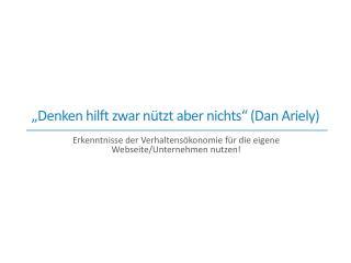 """Denken hilft zwar nützt aber nichts "" (Dan Ariely)"