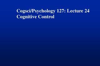 Cogsci/Psychology 127: Lecture 24 Cognitive Control
