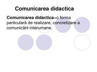 Comunicarea didactica =o forma  particular? de realizare, concretizare a comunic?rii interumane.