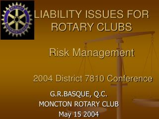 LIABILITY ISSUES FOR ROTARY CLUBS Risk Management 2004 District 7810 Conference