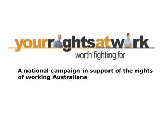 A national campaign in support of the rights 	of working Australians