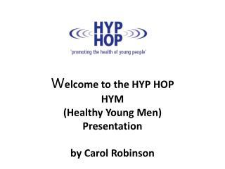 W elcome to the HYP HOP HYM (Healthy Young Men) Presentation by Carol Robinson