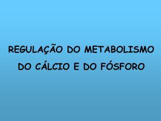 REGULAÇÃO DO METABOLISMO DO CÁLCIO E DO FÓSFORO