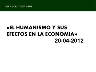 «EL HUMANISMO Y SUS EFECTOS EN LA ECONOMIA » 20-04-2012