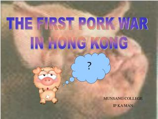 THE FIRST PORK WAR  IN HONG KONG