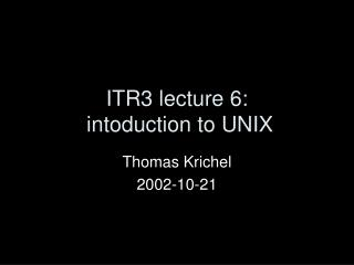 ITR3 lecture 6:  intoduction to UNIX