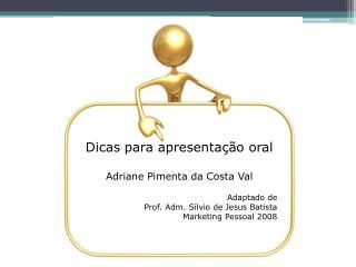 Dicas para apresentação oral Adriane Pimenta da Costa Val Adaptado de