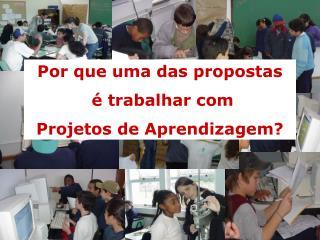 Por que uma das propostas  é trabalhar com  Projetos de Aprendizagem?