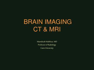 BRAIN IMAGING CT & MRI Mamdouh Mahfouz  MD Professor of Radiology Cairo University