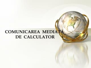 COMUNICAREA  MEDIAT Ă  DE  CALCULATOR