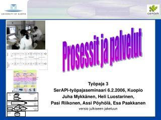Työpaja 3 SerAPI-työpajaseminaari 6.2.2006, Kuopio Juha Mykkänen, Heli Luostarinen,