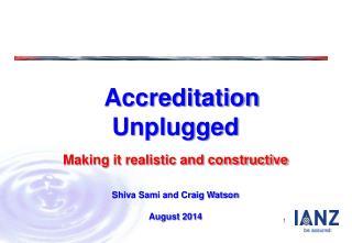 Accreditation Unplugged Making it realistic and constructive Shiva Sami and Craig Watson