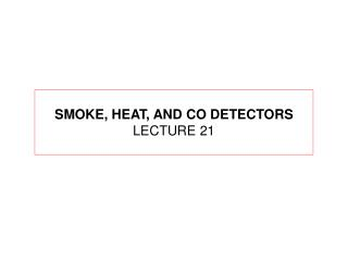 SMOKE, HEAT, AND CO DETECTORS LECTURE 21