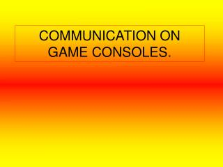 COMMUNICATION ON GAME CONSOLES.