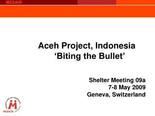 Aceh Project, Indonesia 'Biting the Bullet' Shelter Meeting 09a  7-8 May 2009 Geneva, Switzerland