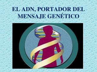 EL ADN, PORTADOR DEL MENSAJE GENÉTICO