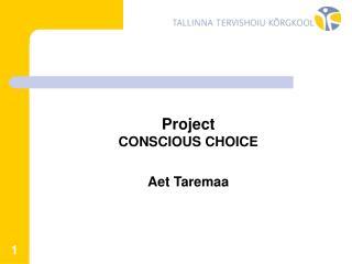 Project CONSCIOUS CHOICE Aet Taremaa