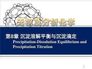 第 8 章 沉淀溶解平衡与沉淀滴定  Precipitation-Dissolution Equilibrium and  Precipitation Titration