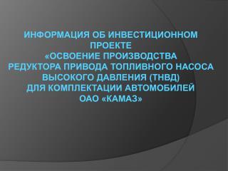 ИНФОРМАЦИЯ ОБ ИНВЕСТИЦИОННОМ ПРОЕКТЕ  «ОСВОЕНИЕ ПРОИЗВОДСТВА РЕДУКТОРА ПРИВОДА ТОПЛИВНОГО НАСОСА