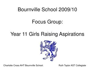 Bournville School 2009/10 Focus Group: Year 11 Girls Raising Aspirations