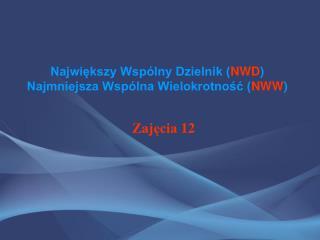 Największy Wspólny Dzielnik ( NWD ) Najmniejsza Wspólna Wielokrotność ( NWW )