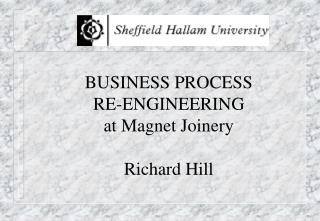 BUSINESS PROCESS RE-ENGINEERING at Magnet Joinery Richard Hill