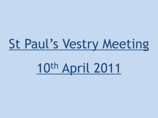 St Paul's Vestry Meeting 10 th April  2011