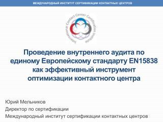Юрий Мельников Директор по сертификации Международный институт сертификации контактных центров