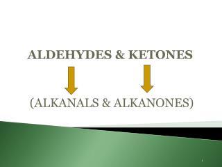 ALDEHYDES & KETONES  (ALKANALS & ALKANONES)