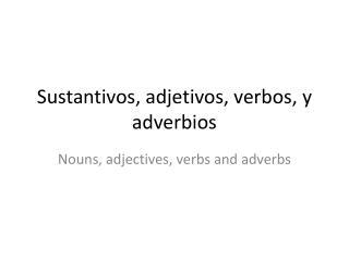 Sustantivos, adjetivos, verbos, y adverbios