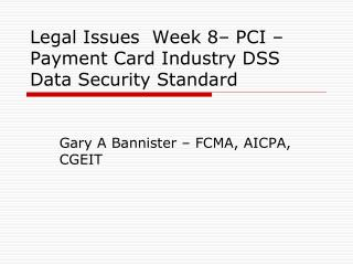 Legal Issues  Week 8– PCI – Payment Card Industry DSS Data Security Standard