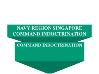 NAVY REGION SINGAPORE COMMAND INDOCTRINATION