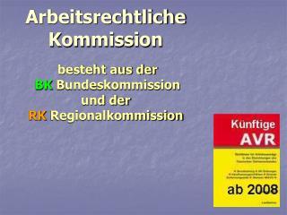 Arbeitsrechtliche Kommission besteht aus der BK Bundeskommission und der RK Regionalkommission