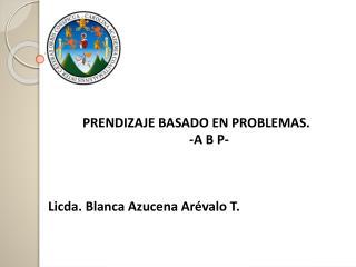 PRENDIZAJE  BASADO EN PROBLEMAS . -A B P- Licda. Blanca  Azucena Arévalo T.