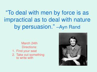"""To deal with men by force is as impractical as to deal with nature by persuasion.""  –Ayn Rand"